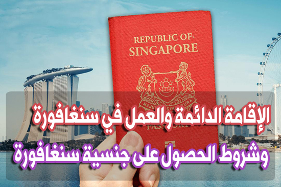 الهجرة و الإقامة في سنغافورة والعمل والحصول على جنسية دولة سنغافورة وجواز سفرها